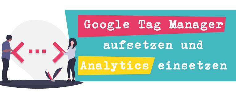 Google Tag Manager aufsetzen und Analytics einsetzen